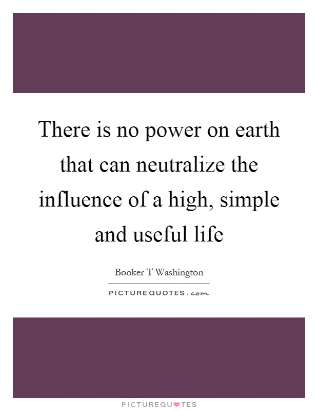 There is no power on earth that can neutralize the influence of a high, simple and useful life Picture Quote #1