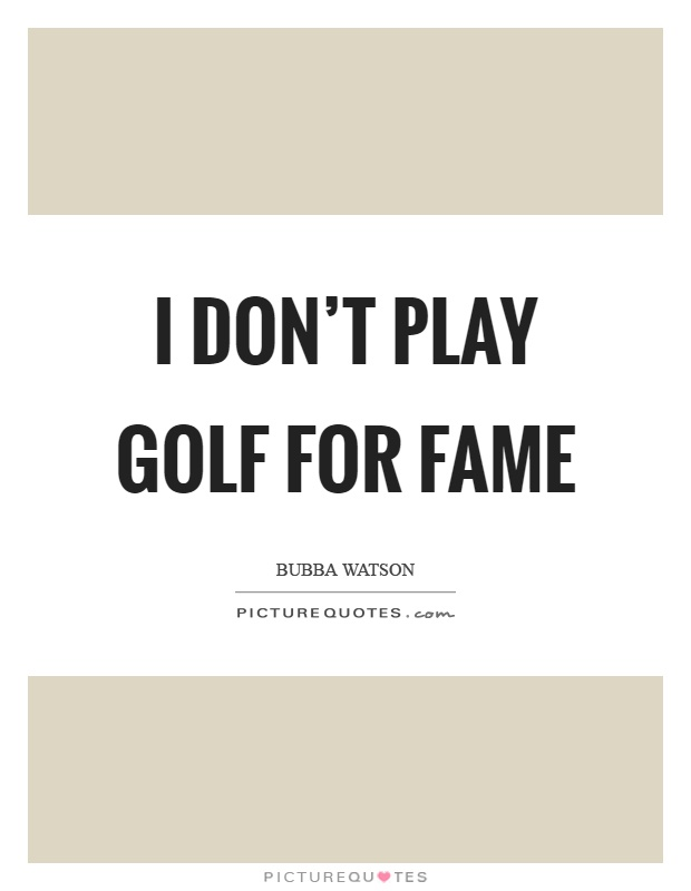 I don't play golf for fame Picture Quote #1