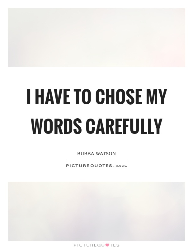 I have to chose my words carefully Picture Quote #1