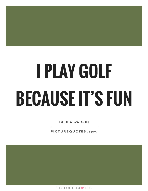 I play golf because it's fun Picture Quote #1