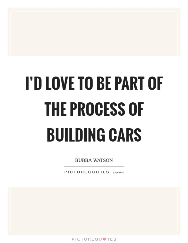 I'd love to be part of the process of building cars Picture Quote #1