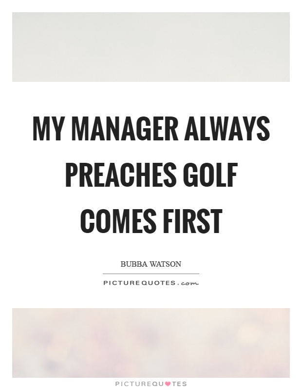 My manager always preaches golf comes first Picture Quote #1