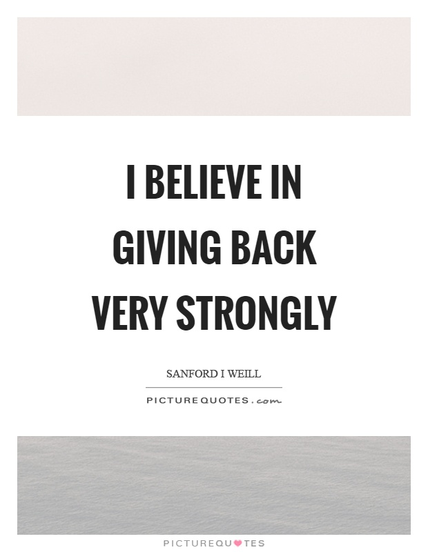 I believe in giving back very strongly Picture Quote #1