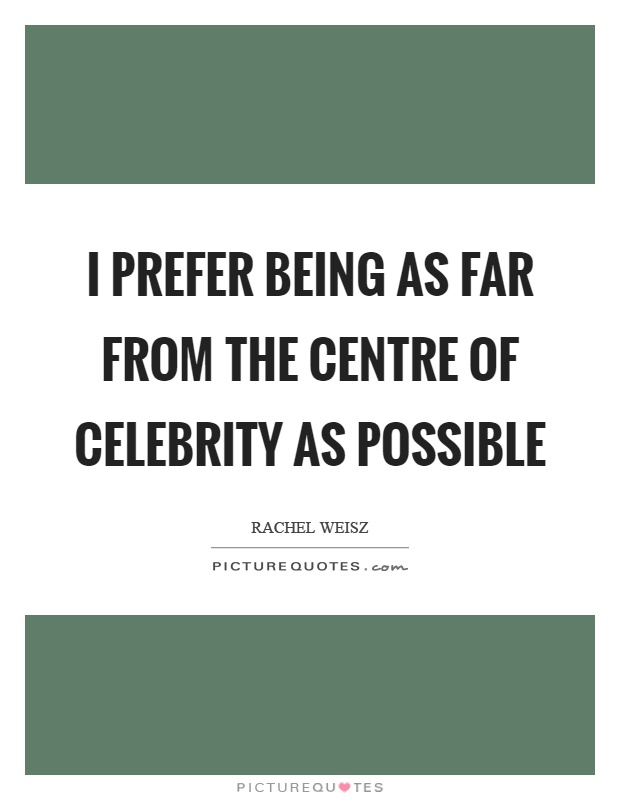 I prefer being as far from the centre of celebrity as possible Picture Quote #1