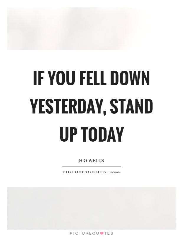 If you fell down yesterday, stand up today Picture Quote #1