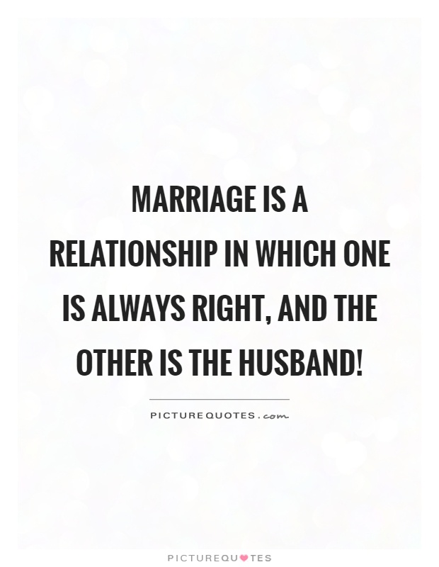 Marriage is a relationship in which one is always right, and the other is the husband! Picture Quote #1