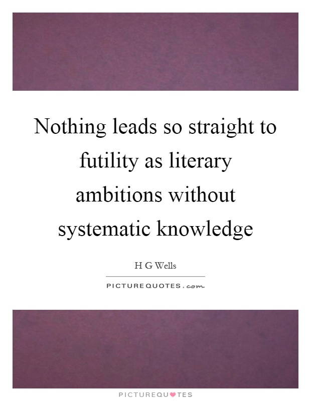 Nothing leads so straight to futility as literary ambitions without systematic knowledge Picture Quote #1