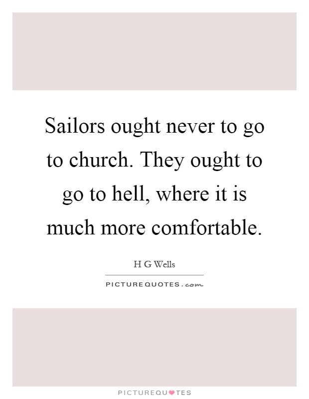 Sailors ought never to go to church. They ought to go to hell, where it is much more comfortable Picture Quote #1