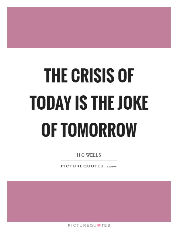 The crisis of today is the joke of tomorrow Picture Quote #1
