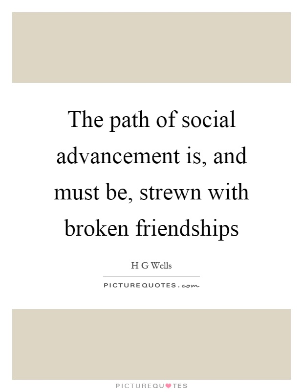 The path of social advancement is, and must be, strewn with broken friendships Picture Quote #1