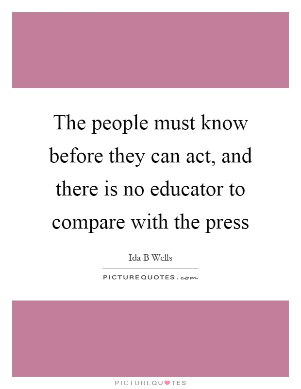 The people must know before they can act, and there is no educator to compare with the press Picture Quote #1
