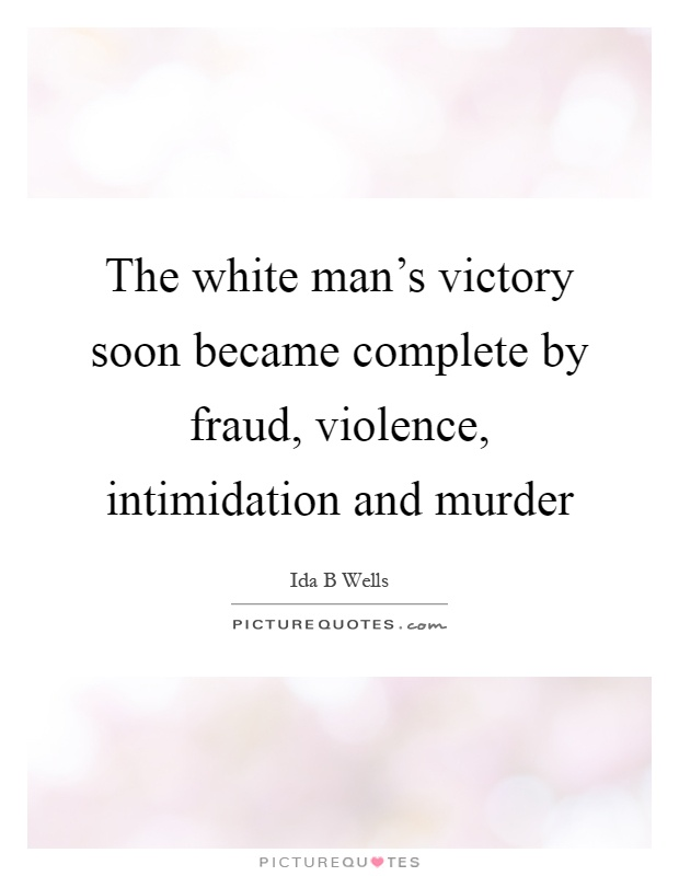 The white man's victory soon became complete by fraud, violence, intimidation and murder Picture Quote #1