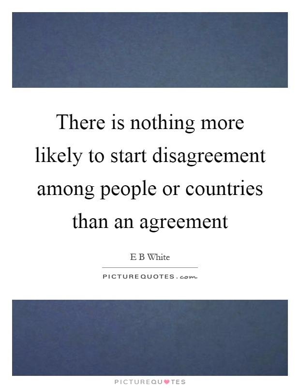 There is nothing more likely to start disagreement among people or countries than an agreement Picture Quote #1
