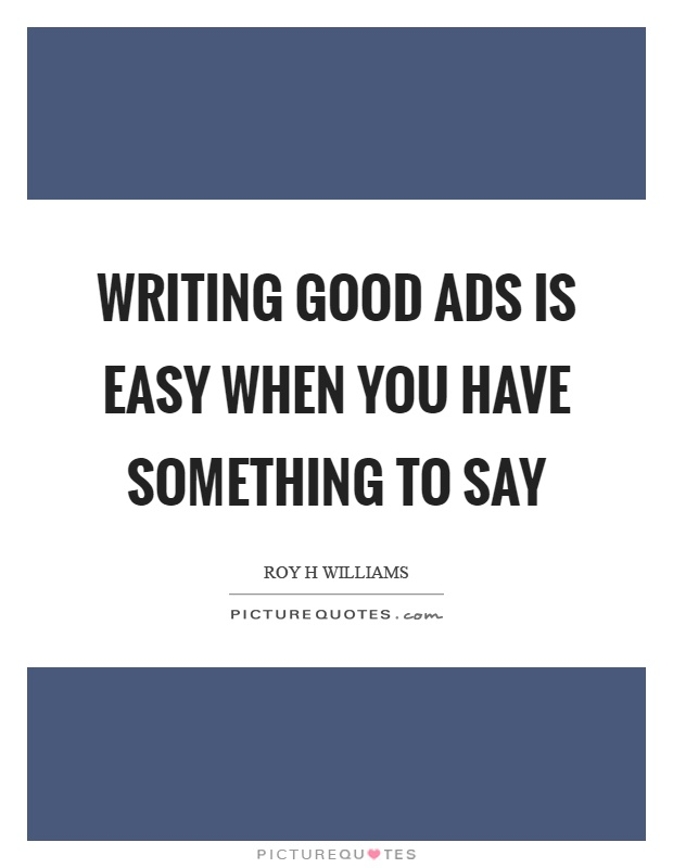 Writing good ads is easy when you have something to say Picture Quote #1