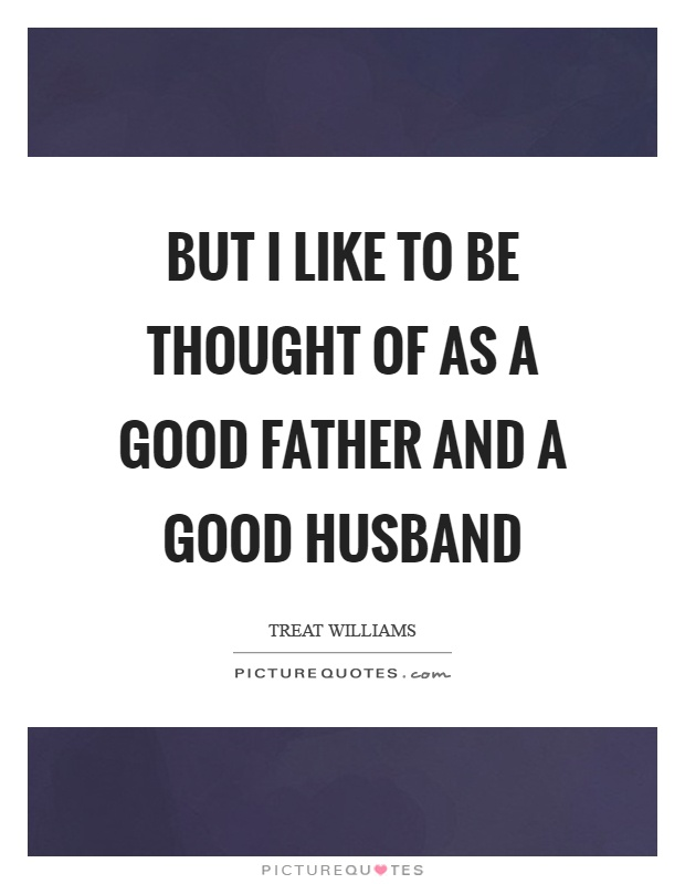 But I like to be thought of as a good father and a good husband Picture Quote #1