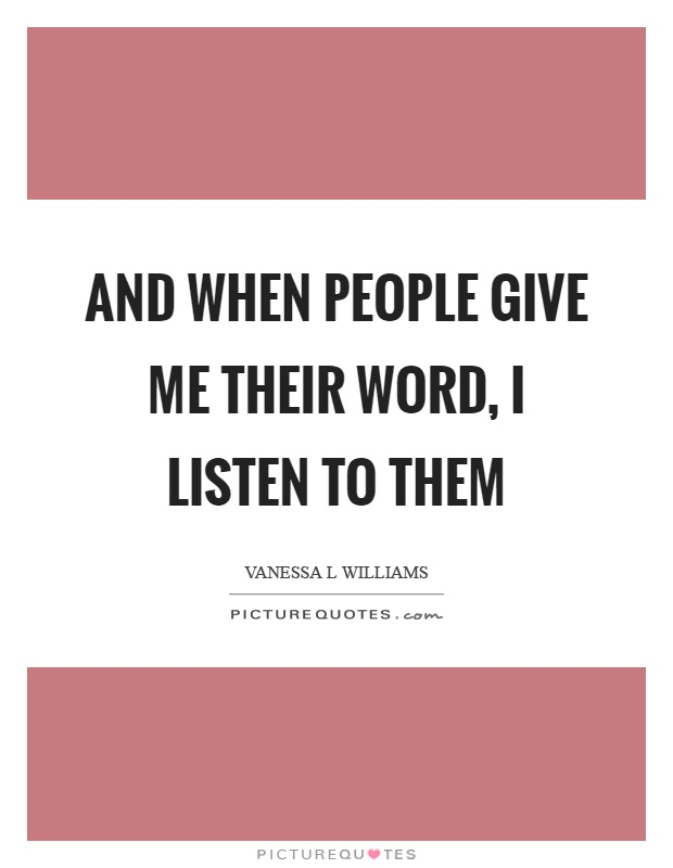 And when people give me their word, I listen to them Picture Quote #1