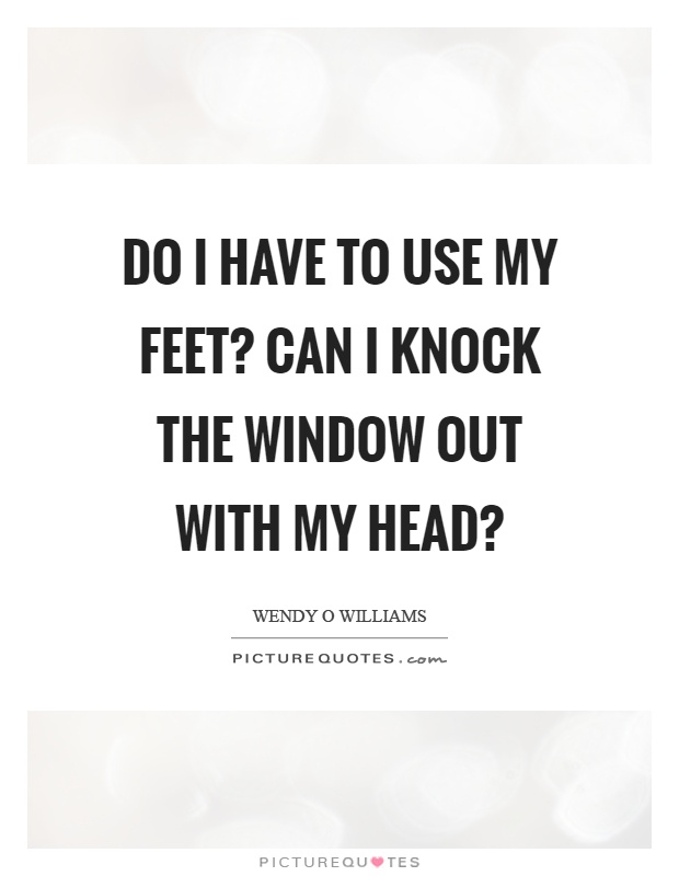 Do I have to use my feet? Can I knock the window out with my head? Picture Quote #1