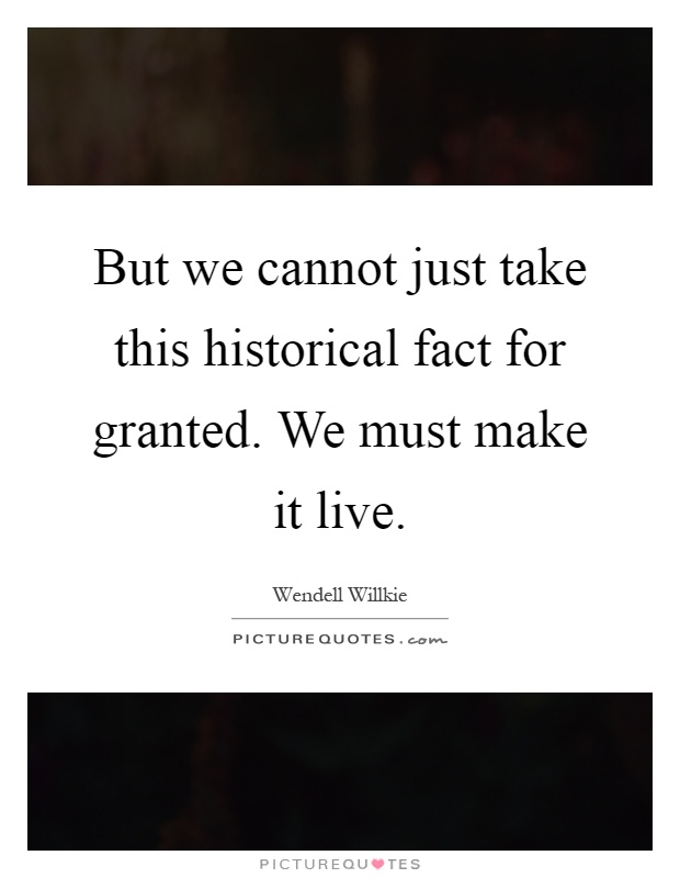 But we cannot just take this historical fact for granted. We must make it live Picture Quote #1