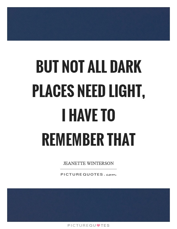 But not all dark places need light, I have to remember that Picture Quote #1