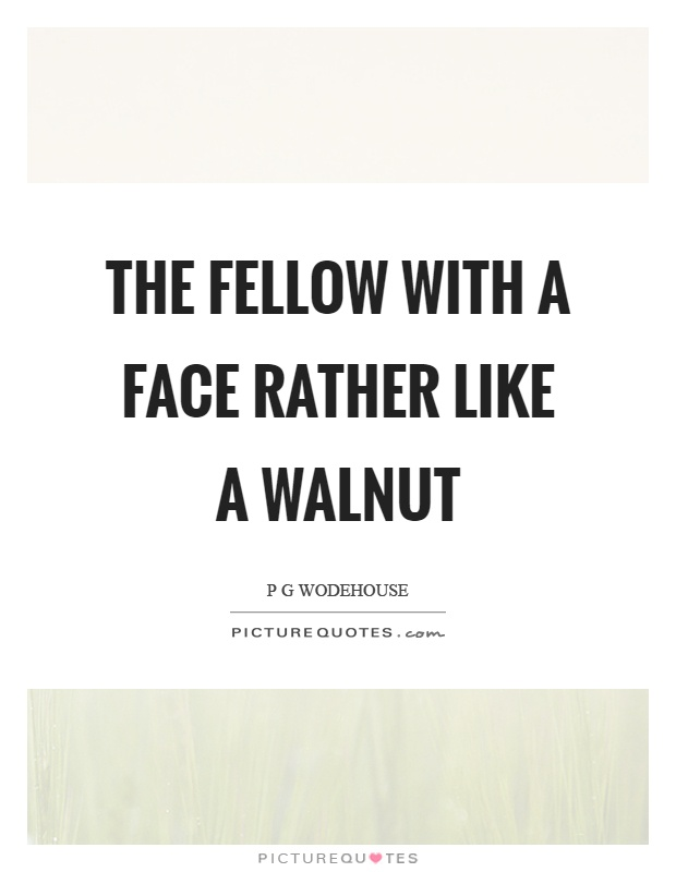 The fellow with a face rather like a walnut Picture Quote #1