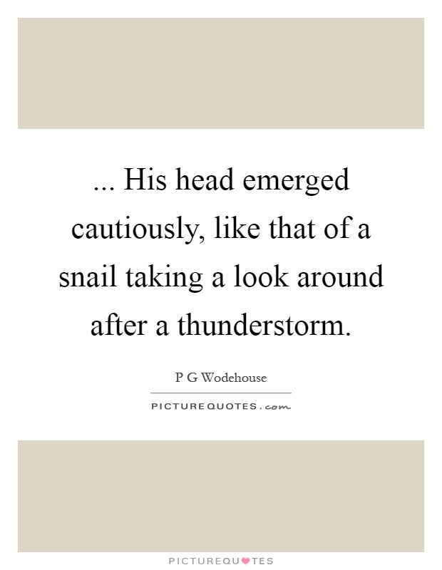 ... His head emerged cautiously, like that of a snail taking a look around after a thunderstorm Picture Quote #1