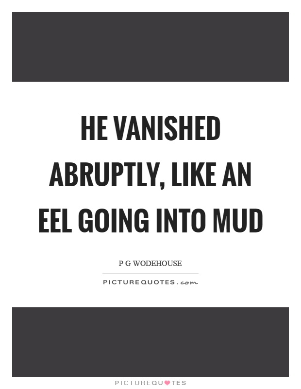 He vanished abruptly, like an eel going into mud Picture Quote #1