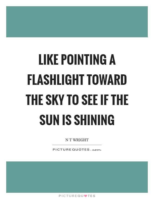 Like pointing a flashlight toward the sky to see if the sun is shining Picture Quote #1