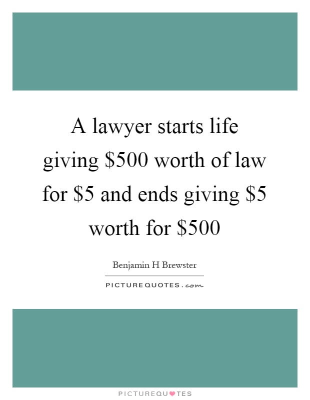 A lawyer starts life giving $500 worth of law for $5 and ends giving $5 worth for $500 Picture Quote #1