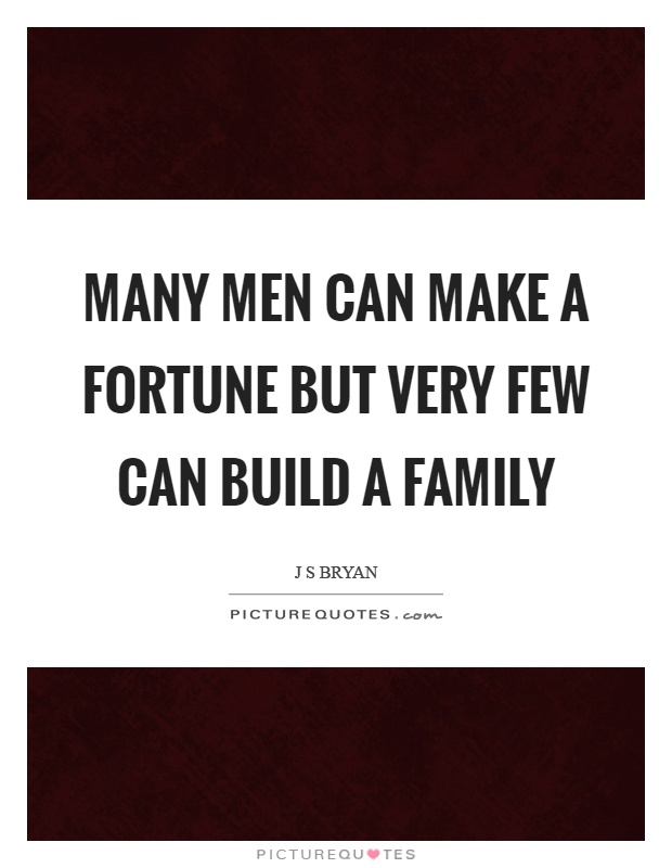Many men can make a fortune but very few can build a family Picture Quote #1