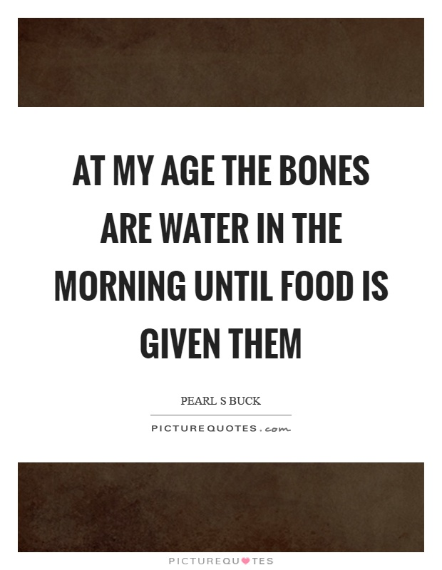 At my age the bones are water in the morning until food is given them Picture Quote #1