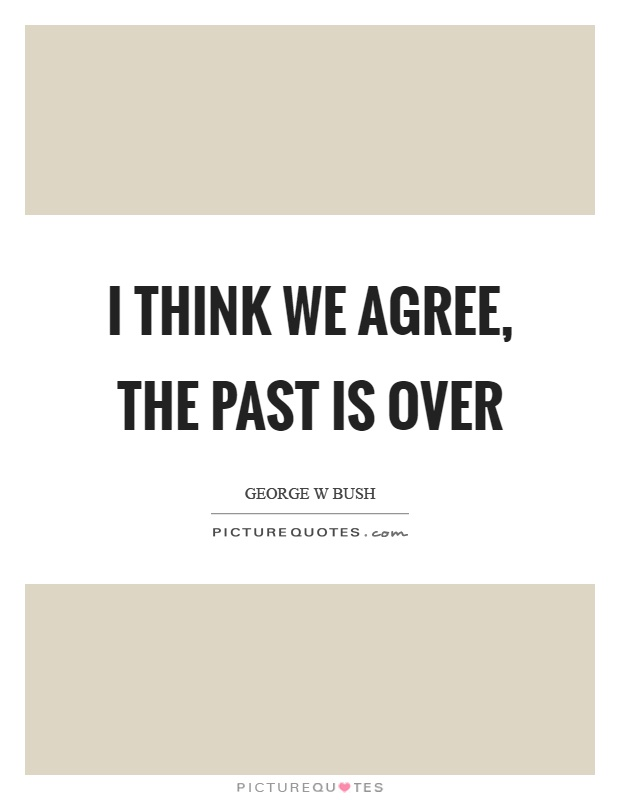 I think we agree, the past is over Picture Quote #1