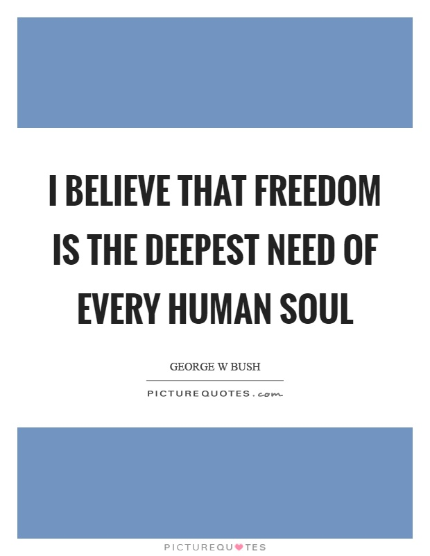 I believe that freedom is the deepest need of every human soul Picture Quote #1