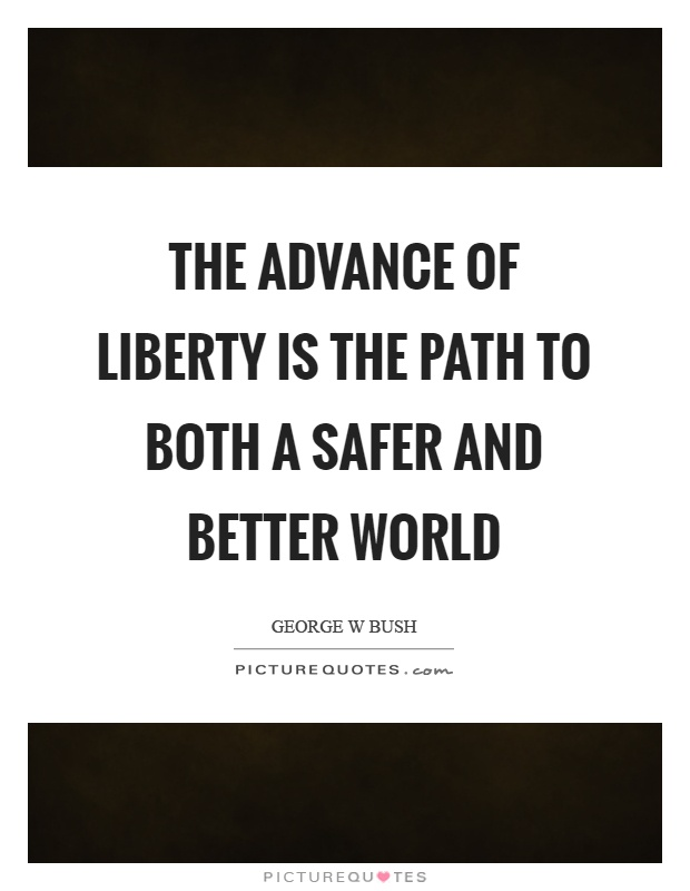 The advance of liberty is the path to both a safer and better world Picture Quote #1