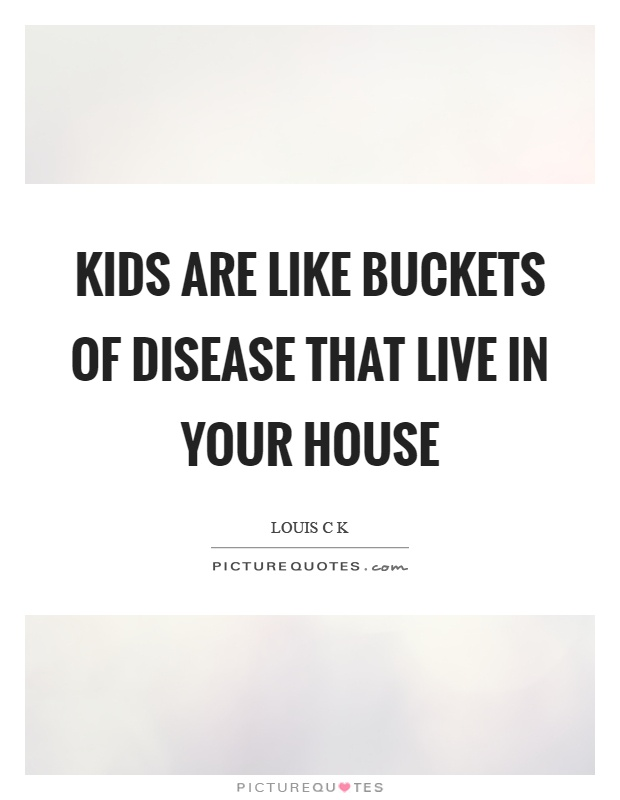 Kids are like buckets of disease that live in your house Picture Quote #1