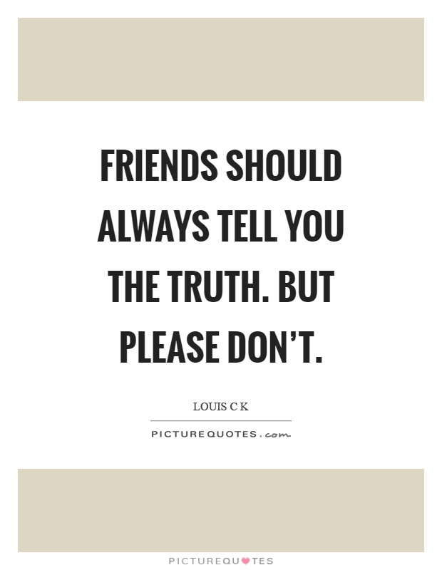 Friends should always tell you the truth. But please don't Picture Quote #1