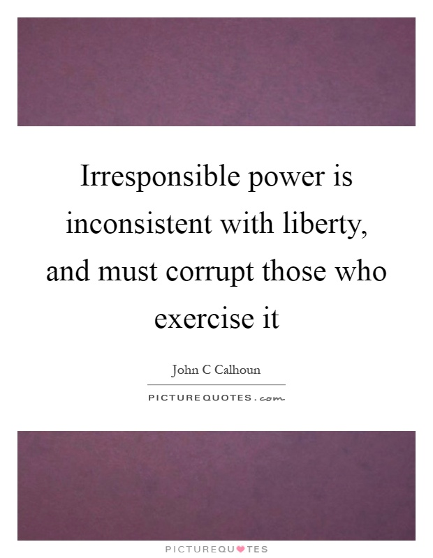Irresponsible power is inconsistent with liberty, and must corrupt those who exercise it Picture Quote #1