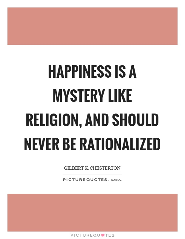 Happiness is a mystery like religion, and should never be rationalized Picture Quote #1