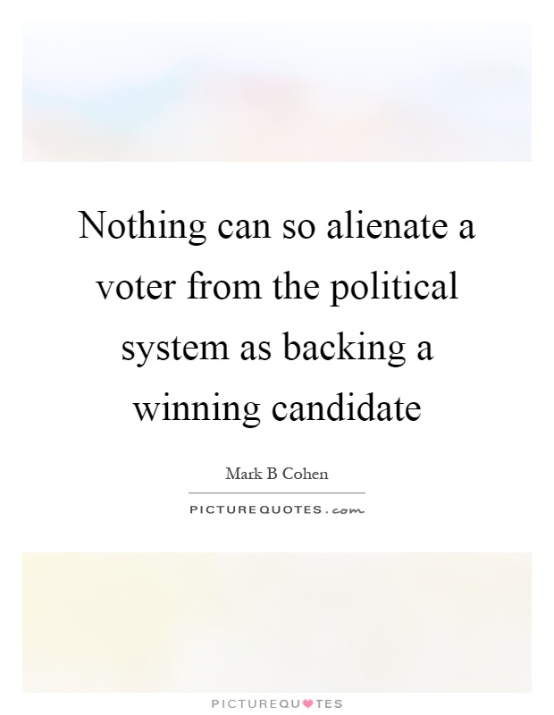 Nothing can so alienate a voter from the political system as backing a winning candidate Picture Quote #1