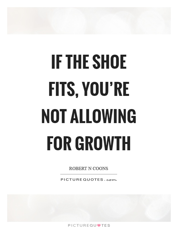 If the shoe fits, you're not allowing for growth Picture Quote #1