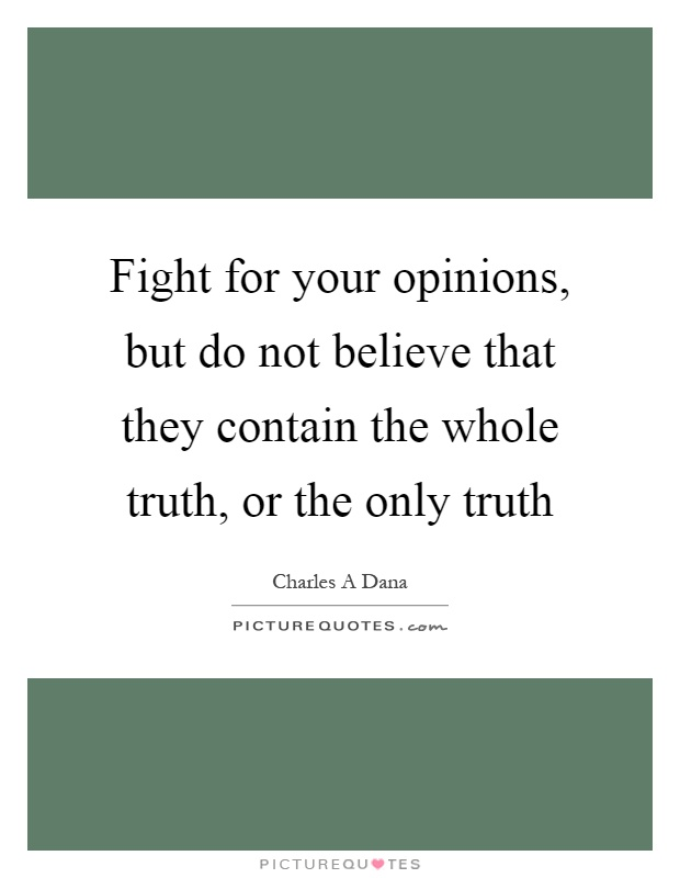 Fight for your opinions, but do not believe that they contain the whole truth, or the only truth Picture Quote #1