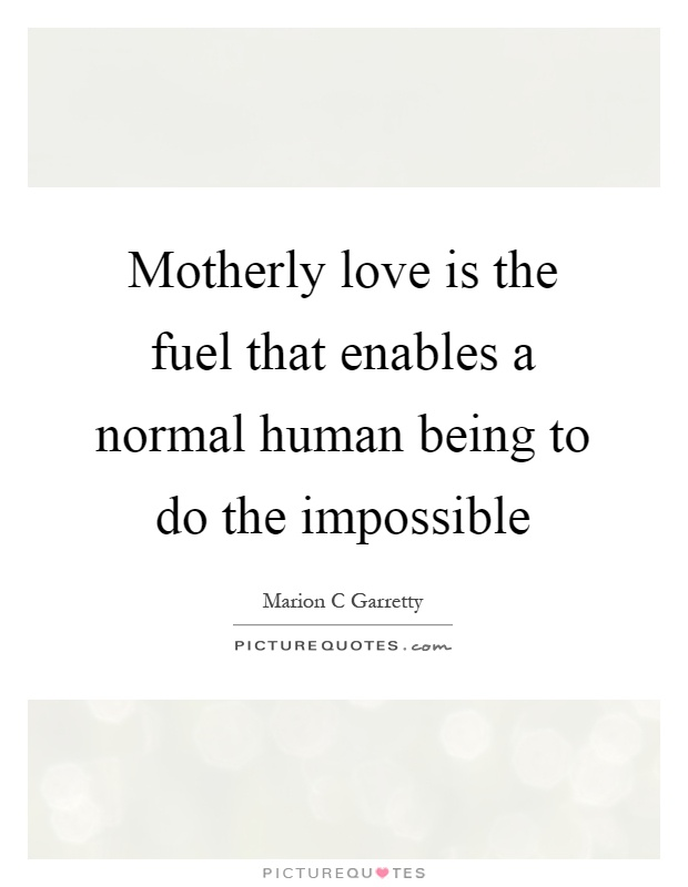 Motherly love is the fuel that enables a normal human being to do the impossible Picture Quote #1