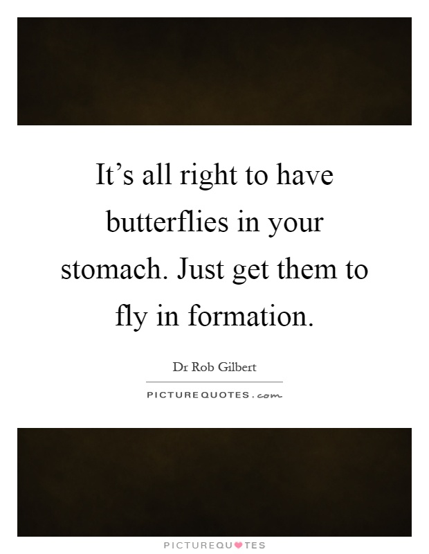 It's all right to have butterflies in your stomach. Just get them to fly in formation Picture Quote #1