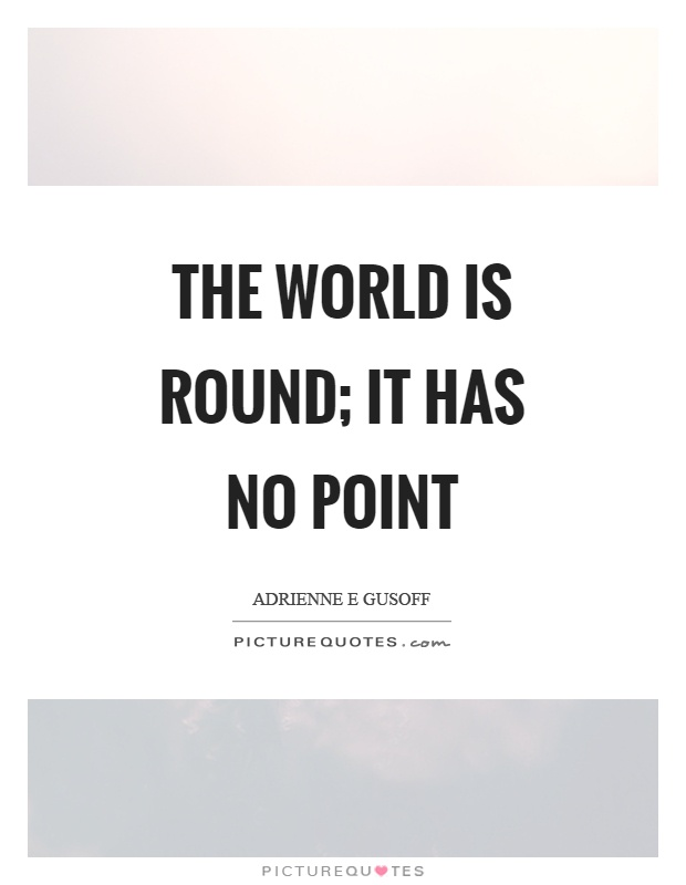 The world is round; it has no point Picture Quote #1