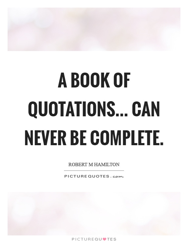 A book of quotations... Can never be complete Picture Quote #1