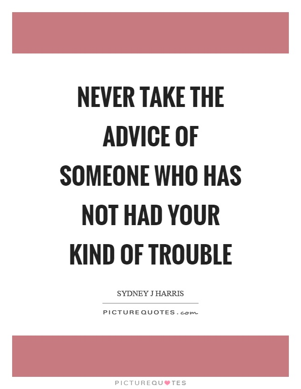 Never take the advice of someone who has not had your kind of trouble Picture Quote #1