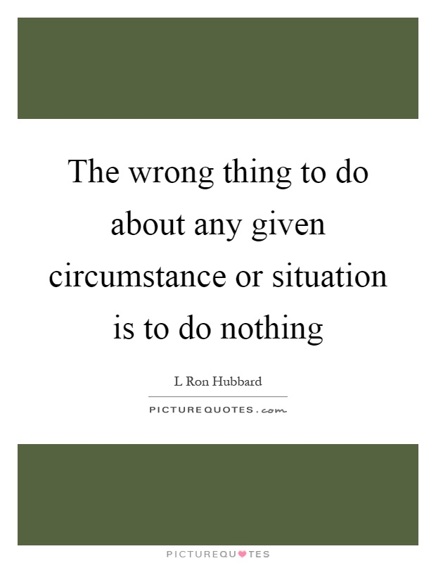 The wrong thing to do about any given circumstance or situation is to do nothing Picture Quote #1