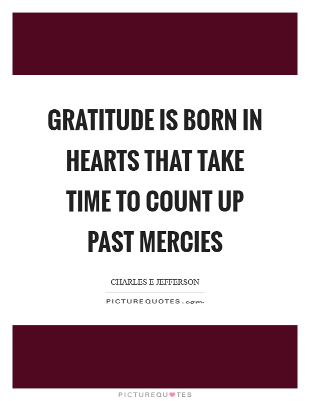 Gratitude is born in hearts that take time to count up past mercies Picture Quote #1