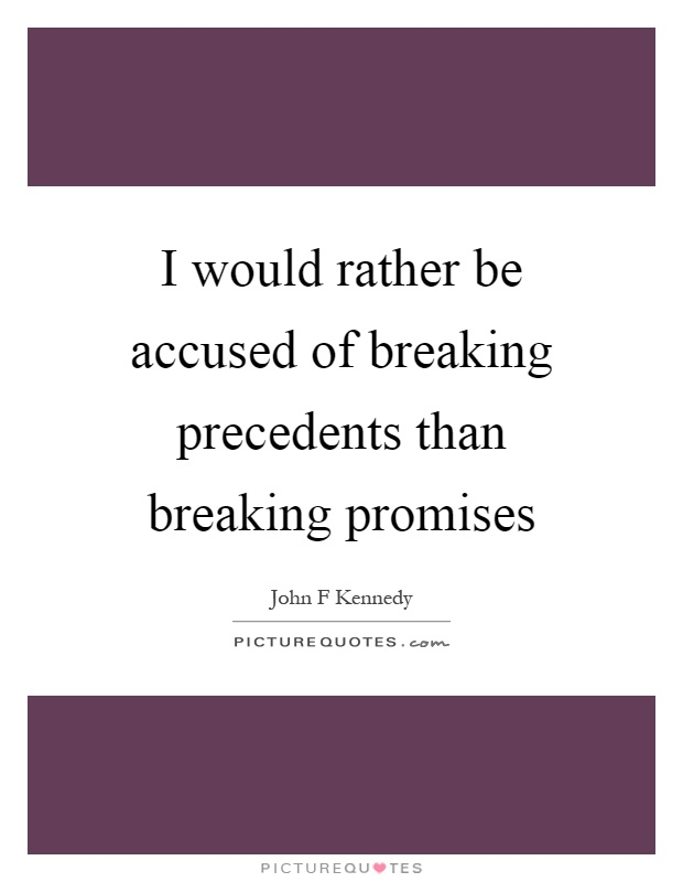 I would rather be accused of breaking precedents than breaking promises Picture Quote #1