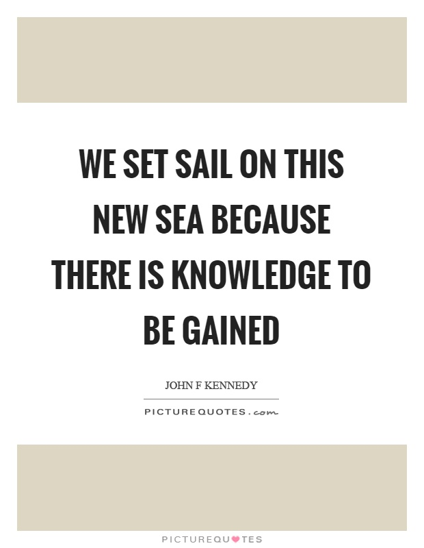 We set sail on this new sea because there is knowledge to be gained Picture Quote #1