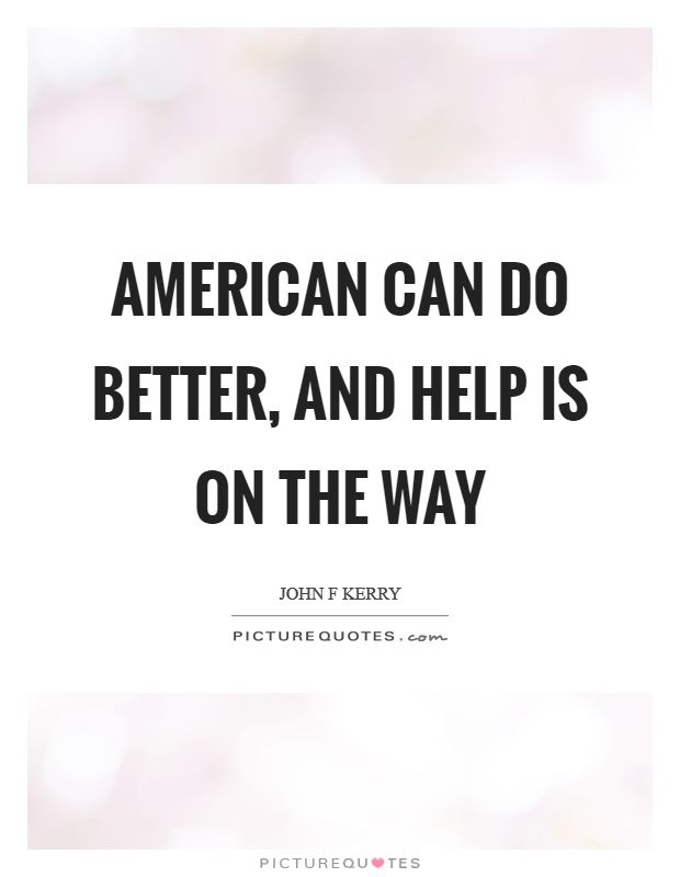 American can do better, and help is on the way Picture Quote #1